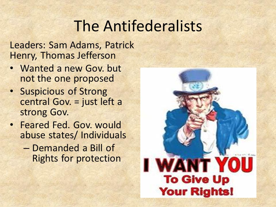 The Antifederalists Leaders: Sam Adams, Patrick Henry, Thomas Jefferson Wanted a new Gov. but not the one proposed Suspicious of Strong central Gov. =