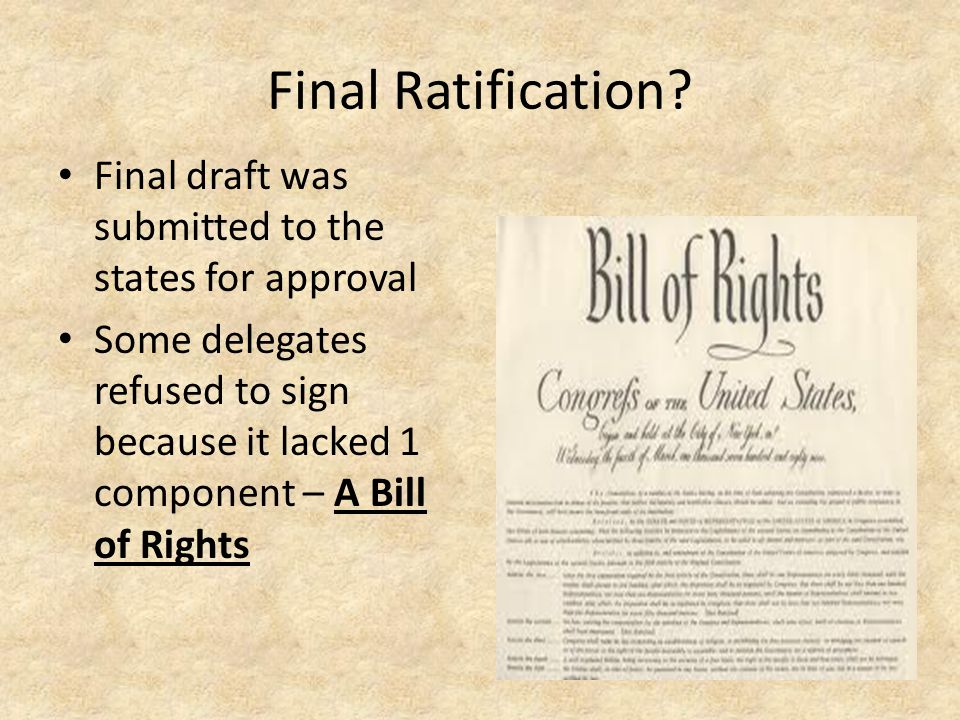 Final Ratification? Final draft was submitted to the states for approval Some delegates refused to sign because it lacked 1 component – A Bill of Righ