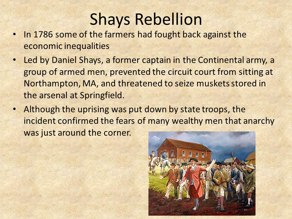 Shays Rebellion In 1786 some of the farmers had fought back against the economic inequalities Led by Daniel Shays, a former captain in the Continental