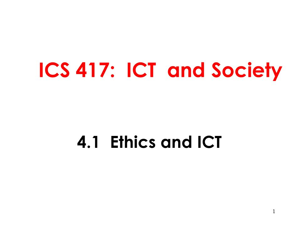 1 ICS 417: ICT and Society 4.1 Ethics and ICT