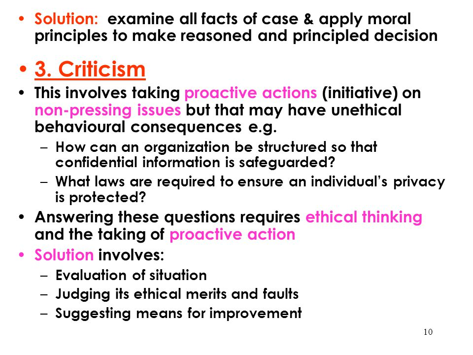 10 Solution: examine all facts of case & apply moral principles to make reasoned and principled decision 3. Criticism This involves taking proactive a