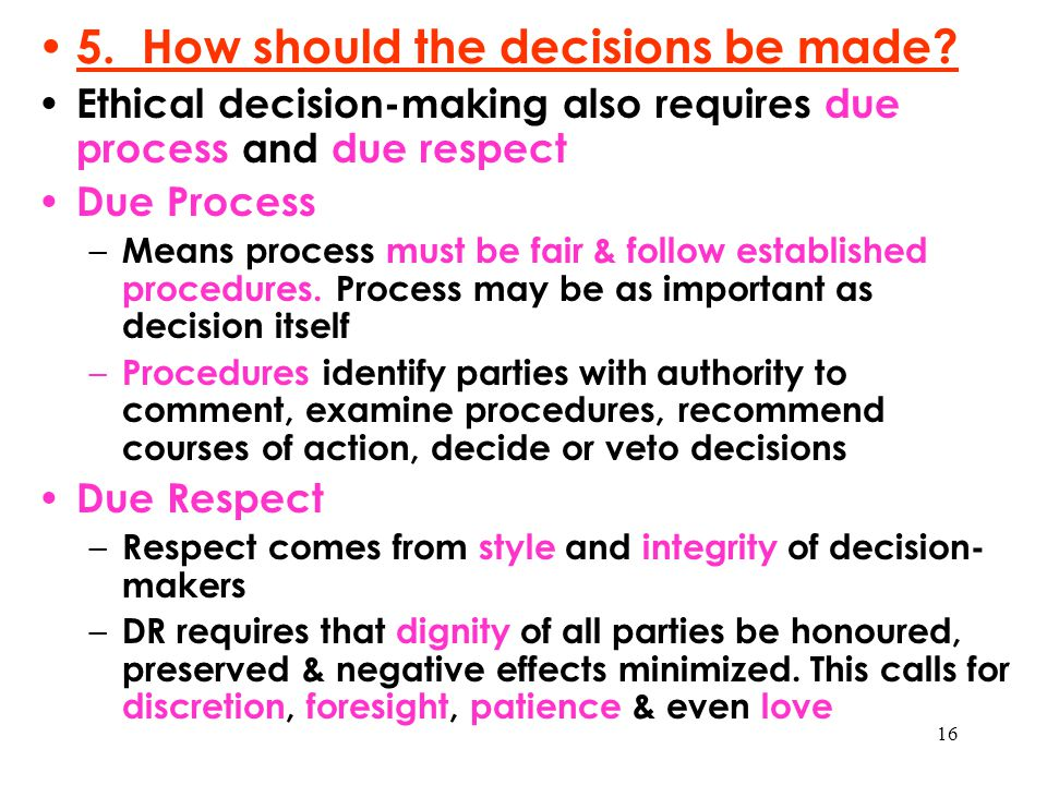 16 5. How should the decisions be made? Ethical decision-making also requires due process and due respect Due Process – Means process must be fair & f