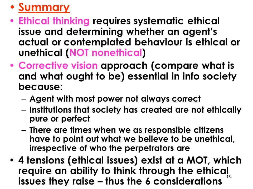 19 Summary Ethical thinking requires systematic ethical issue and determining whether an agent's actual or contemplated behaviour is ethical or unethi