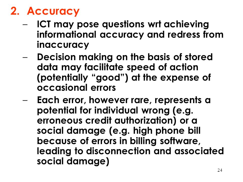 24 2.Accuracy – ICT may pose questions wrt achieving informational accuracy and redress from inaccuracy – Decision making on the basis of stored data