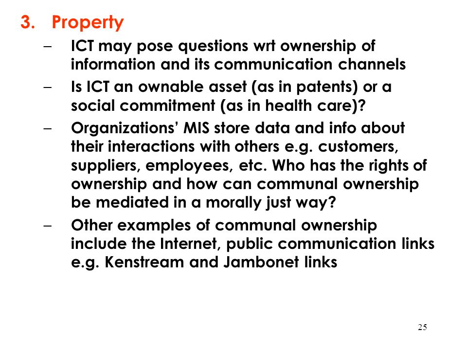 25 3.Property – ICT may pose questions wrt ownership of information and its communication channels – Is ICT an ownable asset (as in patents) or a soci