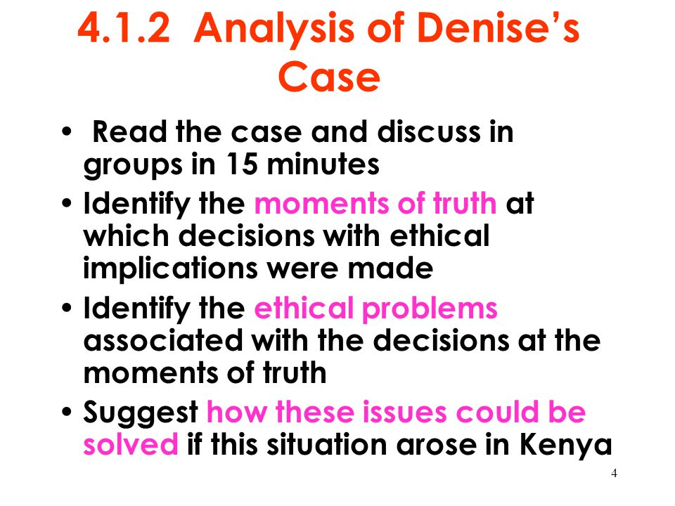 4 4.1.2 Analysis of Denise's Case Read the case and discuss in groups in 15 minutes Identify the moments of truth at which decisions with ethical impl