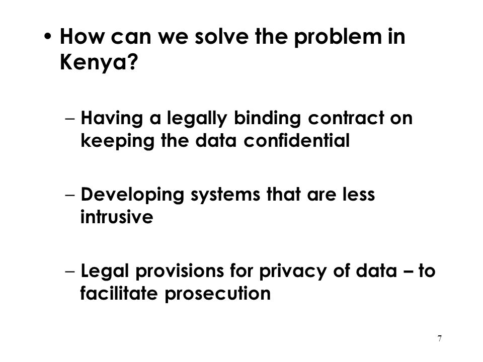 7 How can we solve the problem in Kenya? – Having a legally binding contract on keeping the data confidential – Developing systems that are less intru