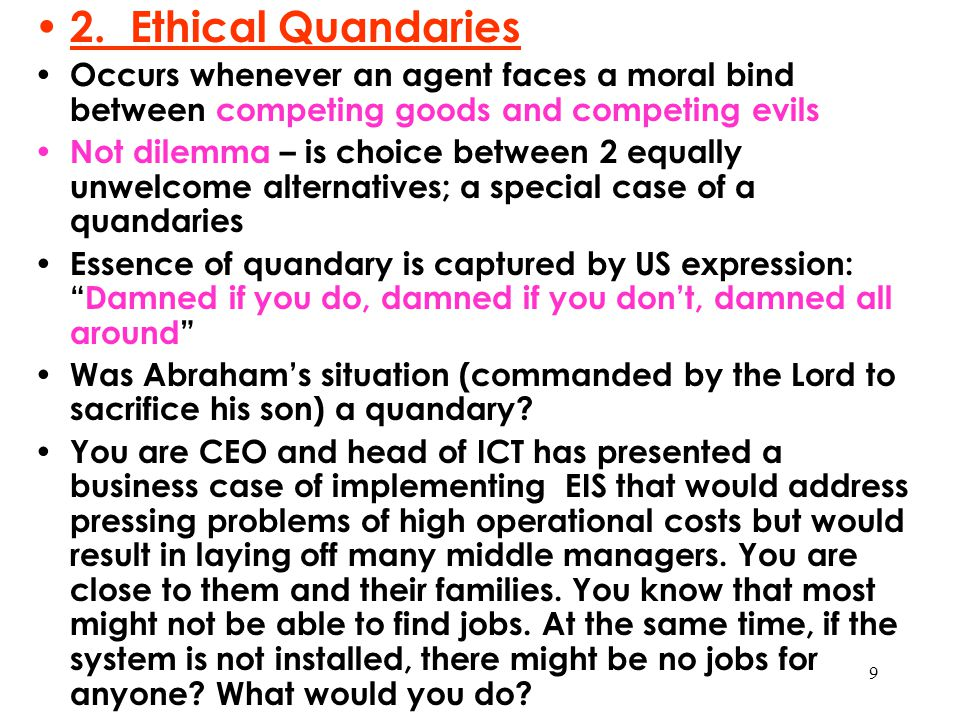 9 2. Ethical Quandaries Occurs whenever an agent faces a moral bind between competing goods and competing evils Not dilemma – is choice between 2 equa