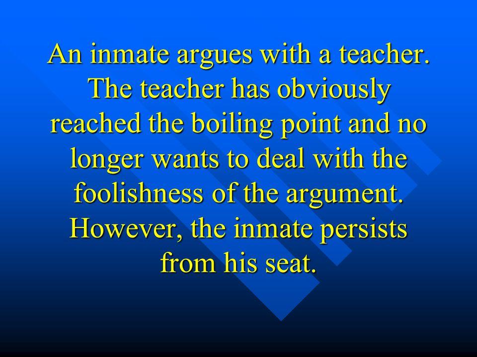 An inmate argues with a teacher.