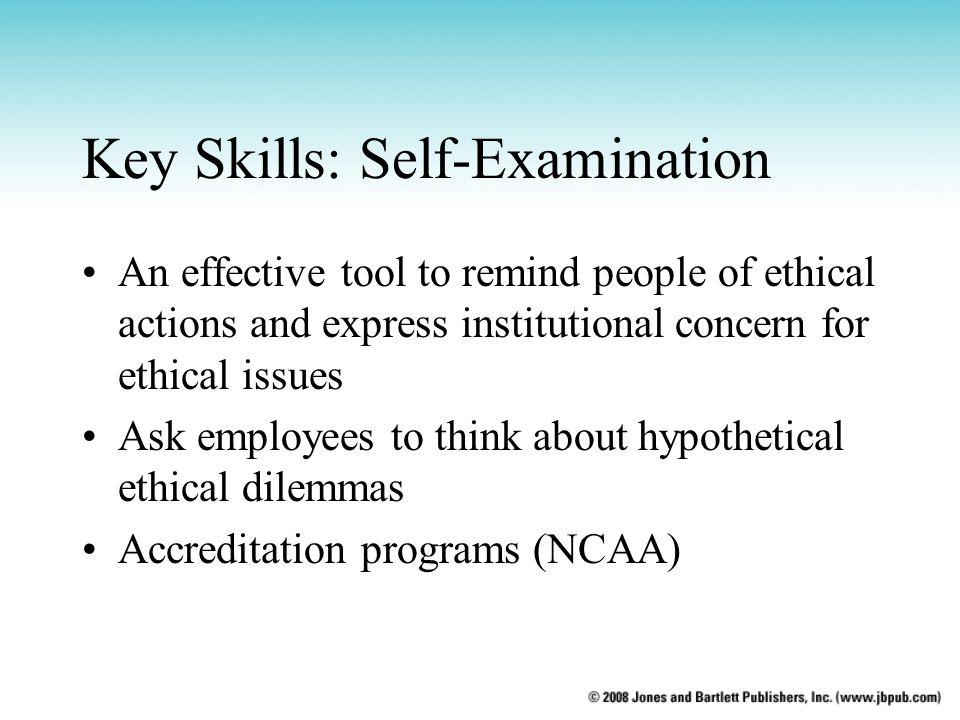 Key Skills: Self-Examination An effective tool to remind people of ethical actions and express institutional concern for ethical issues Ask employees to think about hypothetical ethical dilemmas Accreditation programs (NCAA)
