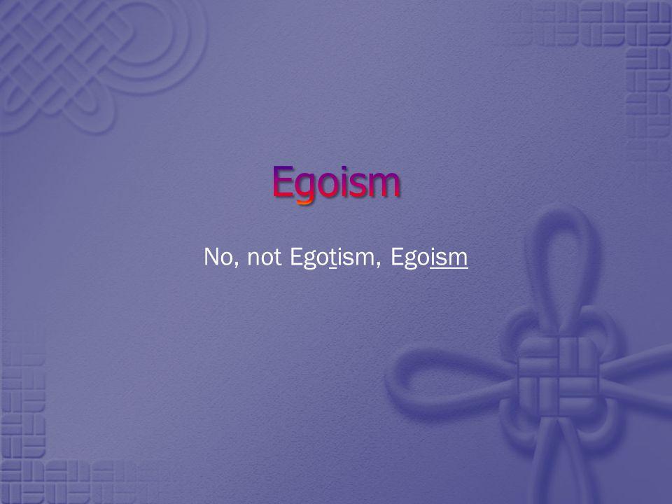 No, not Egotism, Egoism
