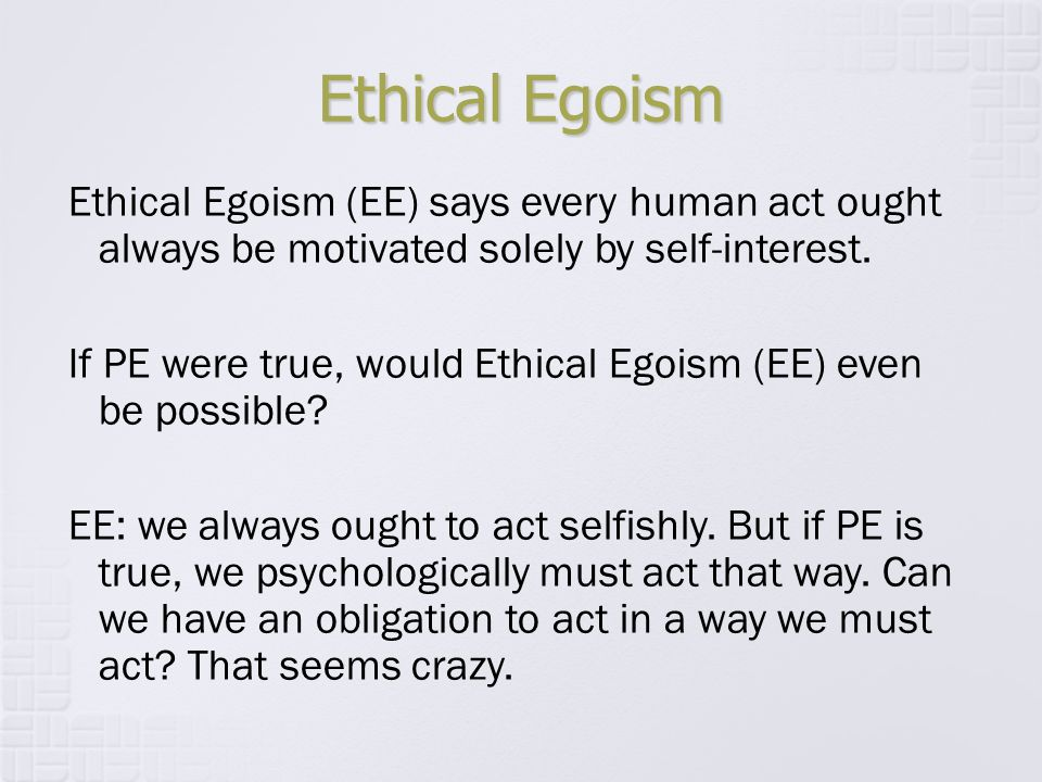 Ethical Egoism Ethical Egoism (EE) says every human act ought always be motivated solely by self-interest. If PE were true, would Ethical Egoism (EE)