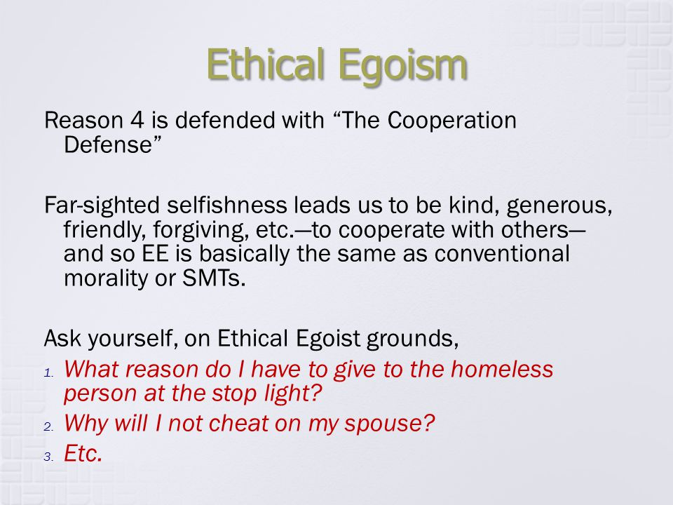 "Ethical Egoism Reason 4 is defended with ""The Cooperation Defense"" Far-sighted selfishness leads us to be kind, generous, friendly, forgiving, etc.—to"