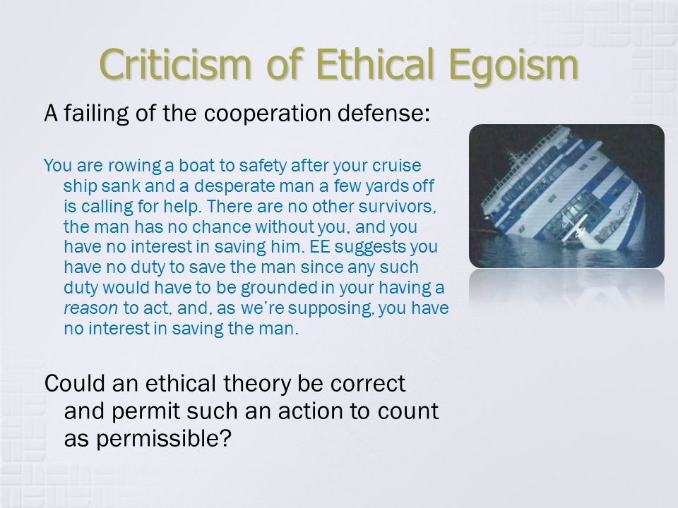 Criticism of Ethical Egoism A failing of the cooperation defense: You are rowing a boat to safety after your cruise ship sank and a desperate man a fe