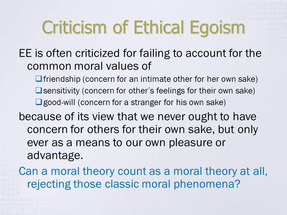 Criticism of Ethical Egoism EE is often criticized for failing to account for the common moral values of  friendship (concern for an intimate other f