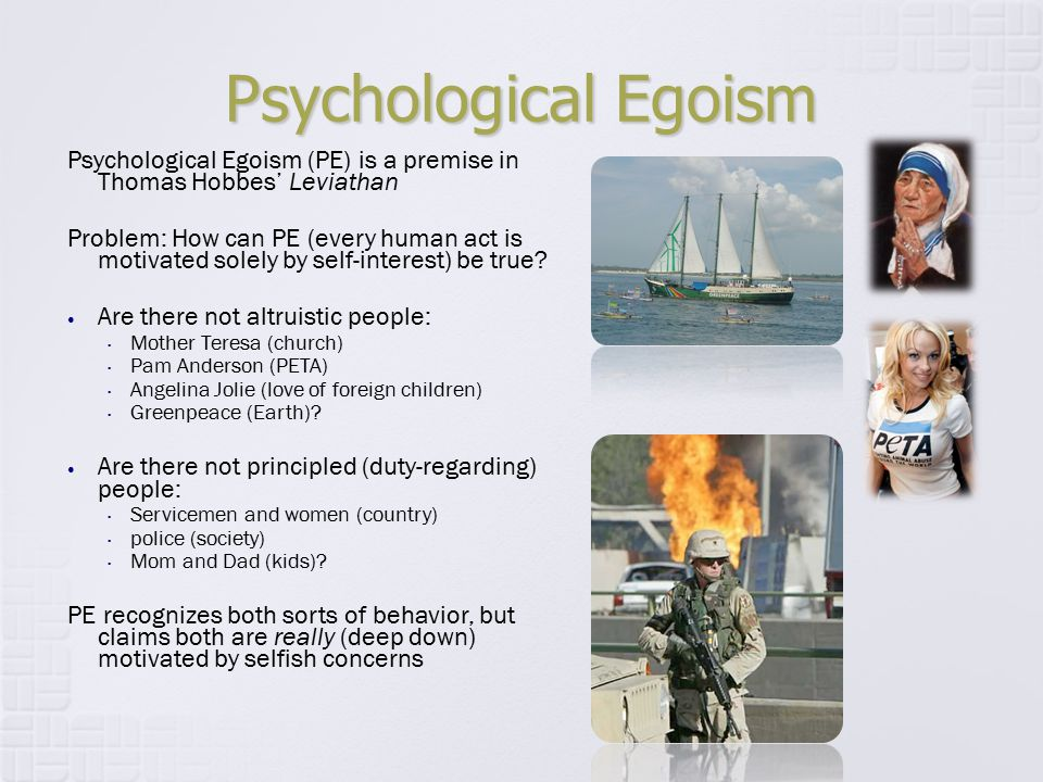 Psychological Egoism Psychological Egoism (PE) is a premise in Thomas Hobbes' Leviathan Problem: How can PE (every human act is motivated solely by se