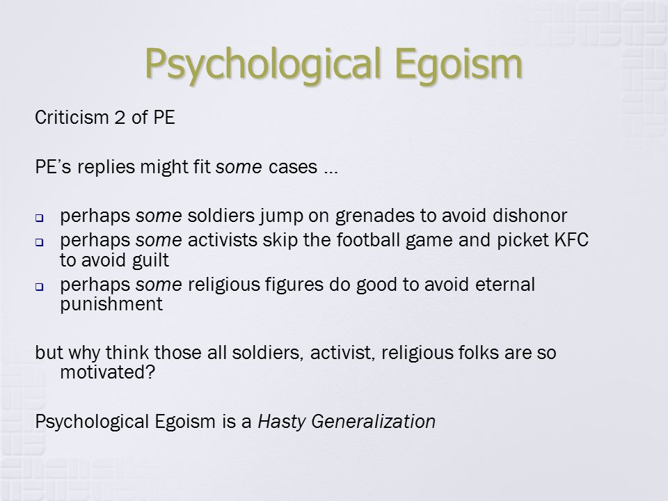 Psychological Egoism Criticism 2 of PE PE's replies might fit some cases …  perhaps some soldiers jump on grenades to avoid dishonor  perhaps some a