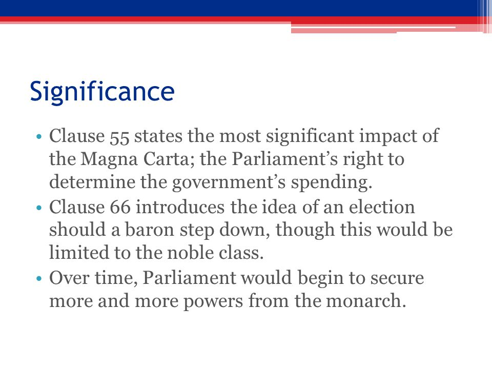 Significance Clause 55 states the most significant impact of the Magna Carta; the Parliament's right to determine the government's spending. Clause 66