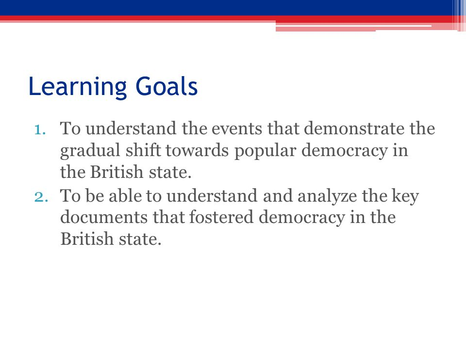 Learning Goals 1.To understand the events that demonstrate the gradual shift towards popular democracy in the British state. 2.To be able to understan