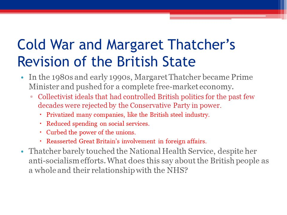 Cold War and Margaret Thatcher's Revision of the British State In the 1980s and early 1990s, Margaret Thatcher became Prime Minister and pushed for a complete free-market economy.