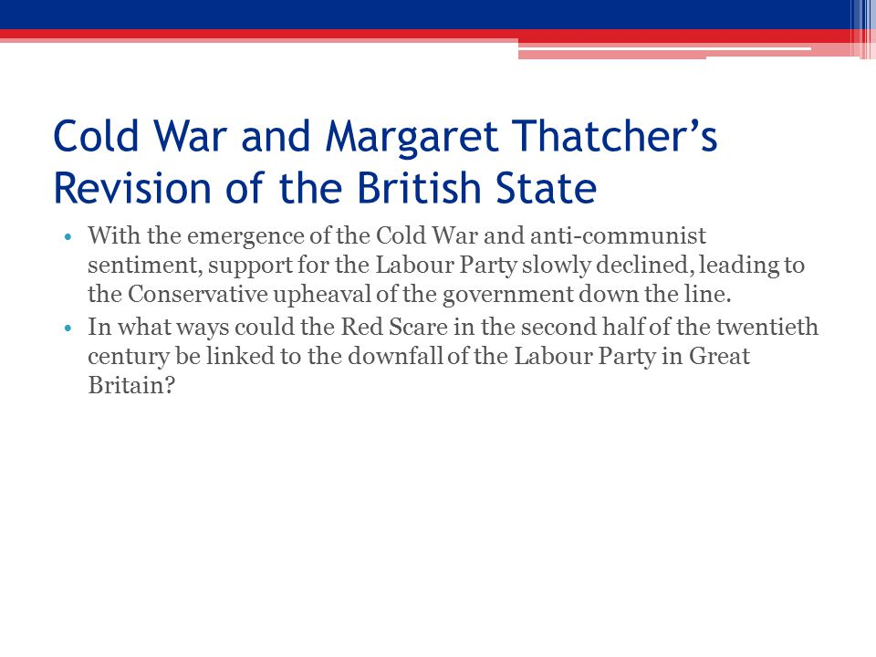 Cold War and Margaret Thatcher's Revision of the British State With the emergence of the Cold War and anti-communist sentiment, support for the Labour Party slowly declined, leading to the Conservative upheaval of the government down the line.