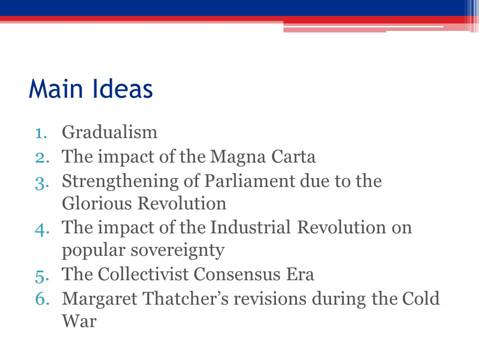 Main Ideas 1.Gradualism 2.The impact of the Magna Carta 3.Strengthening of Parliament due to the Glorious Revolution 4.The impact of the Industrial Revolution on popular sovereignty 5.The Collectivist Consensus Era 6.Margaret Thatcher's revisions during the Cold War