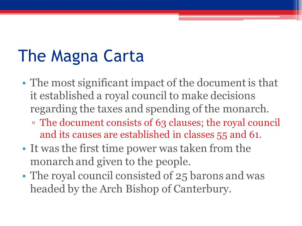 The Magna Carta The most significant impact of the document is that it established a royal council to make decisions regarding the taxes and spending