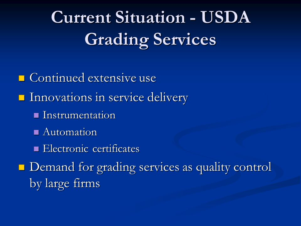 Current Situation - USDA Grading Services Continued extensive use Continued extensive use Innovations in service delivery Innovations in service delivery Instrumentation Instrumentation Automation Automation Electronic certificates Electronic certificates Demand for grading services as quality control by large firms Demand for grading services as quality control by large firms
