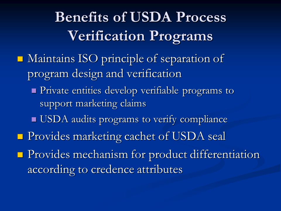 Benefits of USDA Process Verification Programs Maintains ISO principle of separation of program design and verification Maintains ISO principle of separation of program design and verification Private entities develop verifiable programs to support marketing claims Private entities develop verifiable programs to support marketing claims USDA audits programs to verify compliance USDA audits programs to verify compliance Provides marketing cachet of USDA seal Provides marketing cachet of USDA seal Provides mechanism for product differentiation according to credence attributes Provides mechanism for product differentiation according to credence attributes