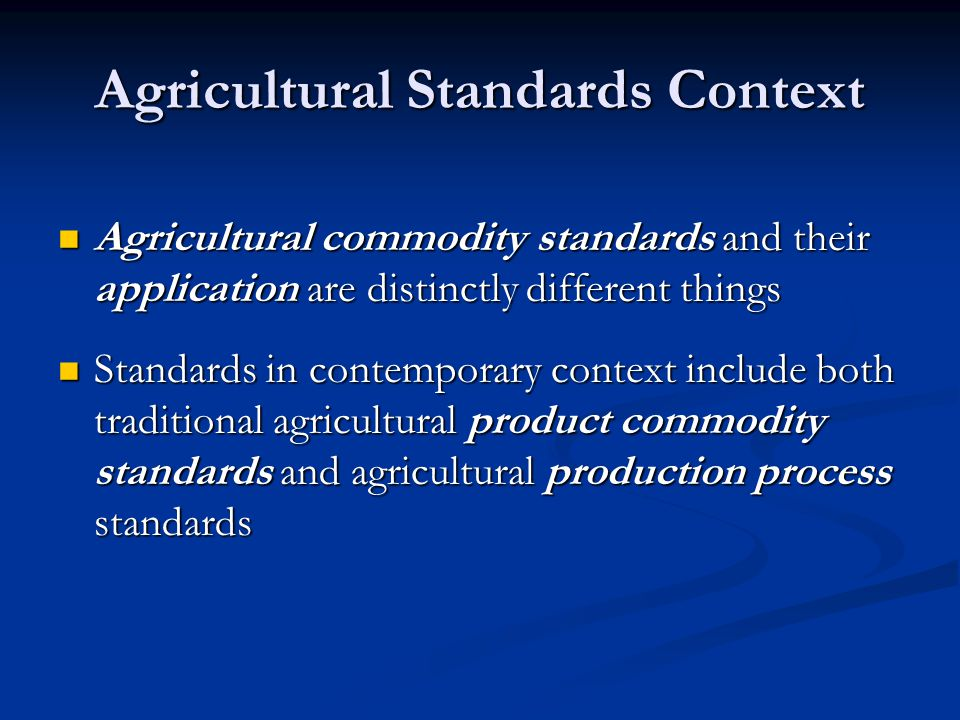Agricultural Standards Context Agricultural commodity standards and their application are distinctly different things Agricultural commodity standards and their application are distinctly different things Standards in contemporary context include both traditional agricultural product commodity standards and agricultural production process standards Standards in contemporary context include both traditional agricultural product commodity standards and agricultural production process standards