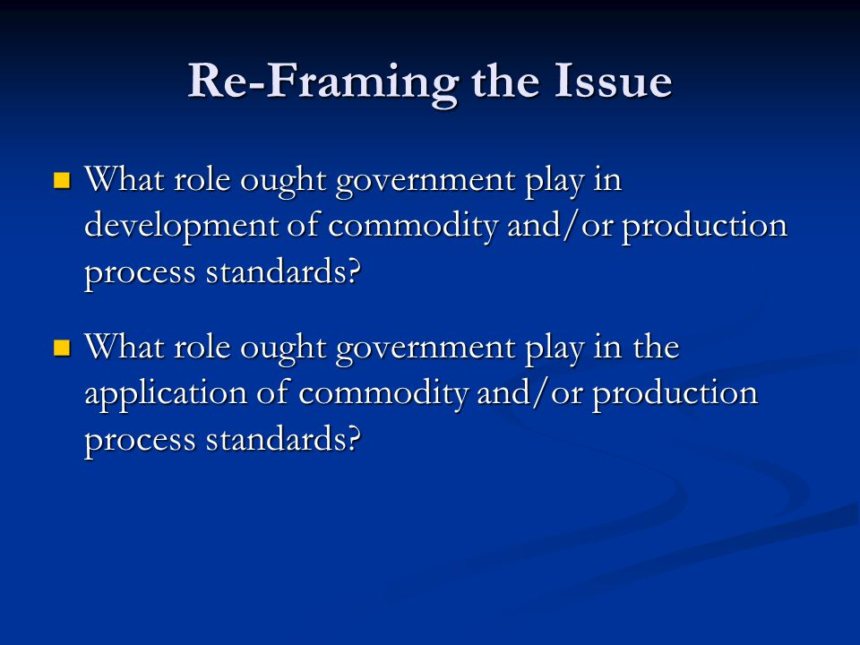 Re-Framing the Issue What role ought government play in development of commodity and/or production process standards.