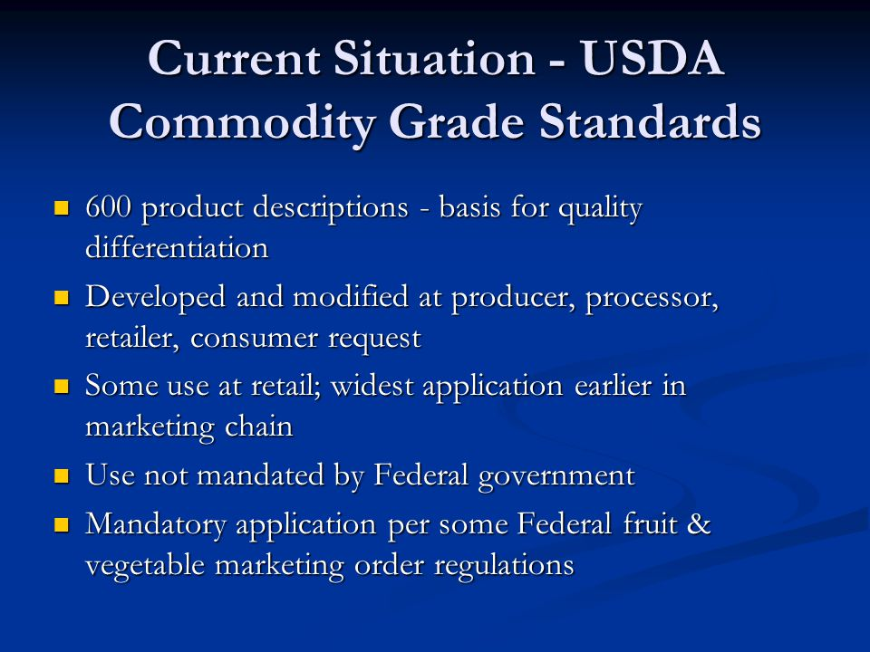 Current Situation - USDA Commodity Grade Standards 600 product descriptions - basis for quality differentiation 600 product descriptions - basis for quality differentiation Developed and modified at producer, processor, retailer, consumer request Developed and modified at producer, processor, retailer, consumer request Some use at retail; widest application earlier in marketing chain Some use at retail; widest application earlier in marketing chain Use not mandated by Federal government Use not mandated by Federal government Mandatory application per some Federal fruit & vegetable marketing order regulations Mandatory application per some Federal fruit & vegetable marketing order regulations