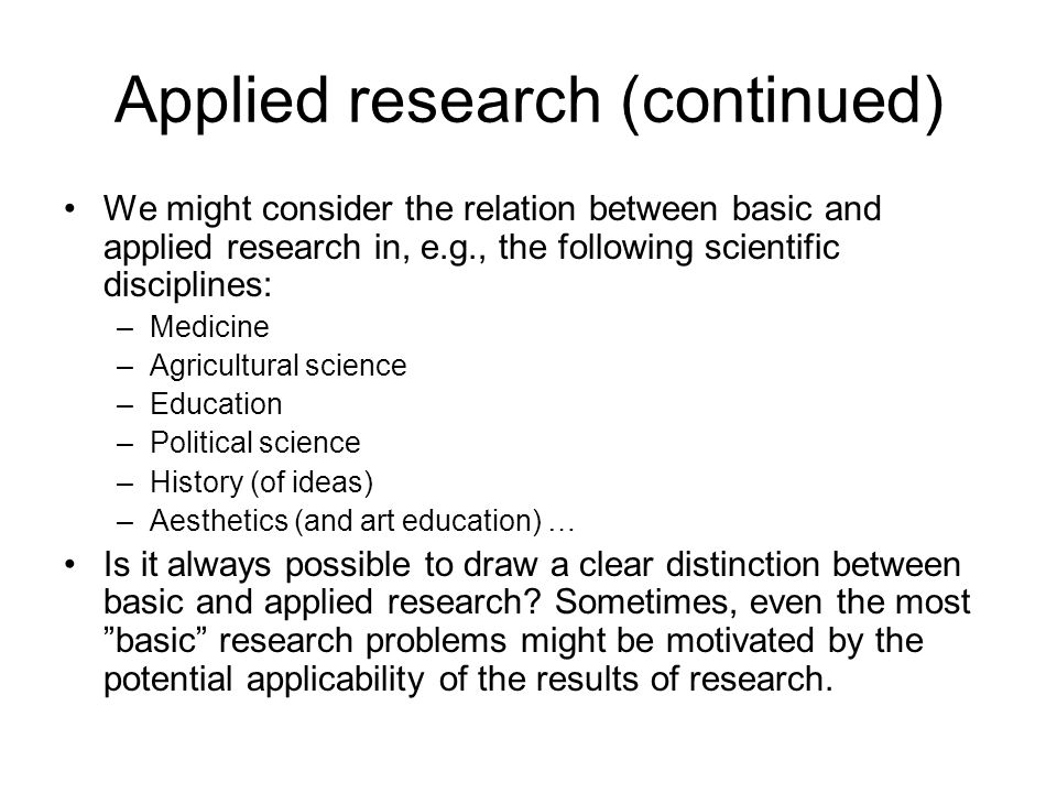 Applied research (continued) We might consider the relation between basic and applied research in, e.g., the following scientific disciplines: –Medici