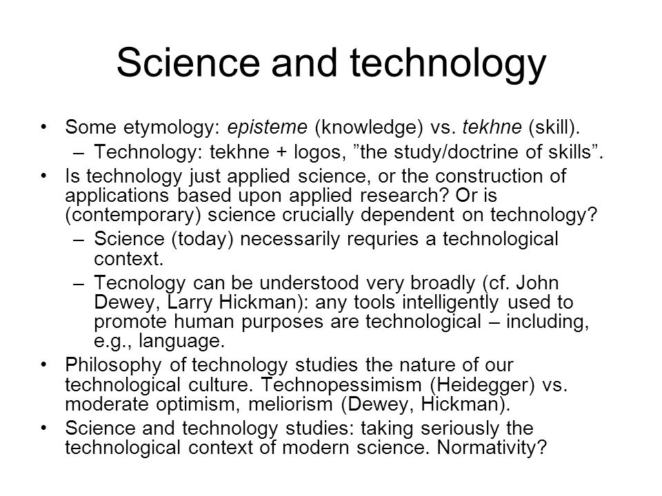 "Science and technology Some etymology: episteme (knowledge) vs. tekhne (skill). –Technology: tekhne + logos, ""the study/doctrine of skills"". Is techno"