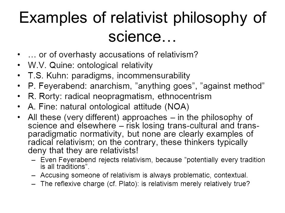 Examples of relativist philosophy of science… … or of overhasty accusations of relativism? W.V. Quine: ontological relativity T.S. Kuhn: paradigms, in