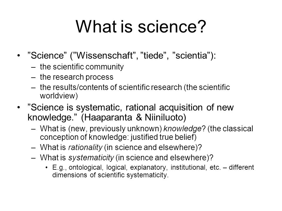 "What is science? ""Science"" (""Wissenschaft"", ""tiede"", ""scientia""): –the scientific community –the research process –the results/contents of scientific"