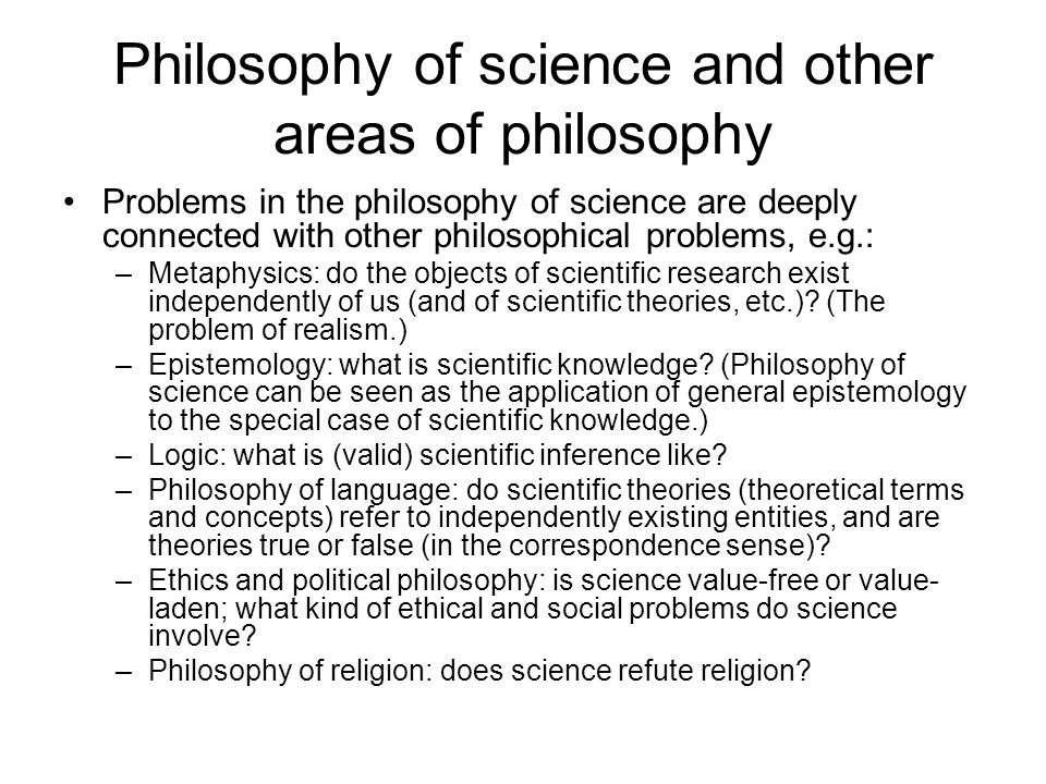 Philosophy of science and other areas of philosophy Problems in the philosophy of science are deeply connected with other philosophical problems, e.g.