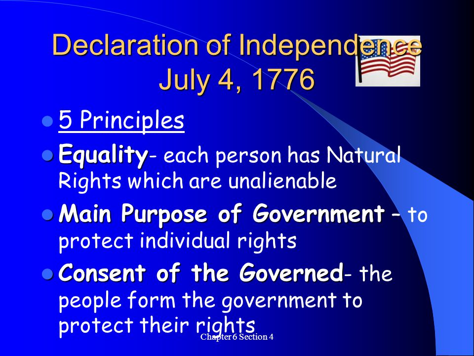 Chapter 6 Section 4 Declaration of Independence July 4, 1776 5 Principles Equality Equality - each person has Natural Rights which are unalienable Main Purpose of Government Main Purpose of Government – to protect individual rights Consent of the Governed Consent of the Governed - the people form the government to protect their rights