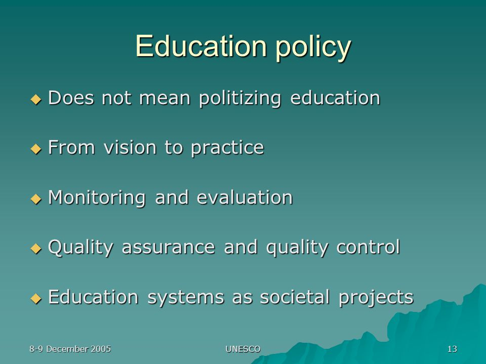 8-9 December 2005 UNESCO 13 Education policy  Does not mean politizing education  From vision to practice  Monitoring and evaluation  Quality assurance and quality control  Education systems as societal projects
