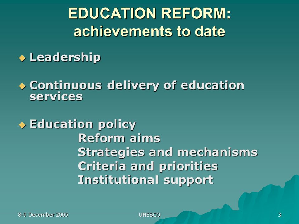 8-9 December 2005 UNESCO 3 EDUCATION REFORM: achievements to date  Leadership  Continuous delivery of education services  Education policy Reform aims Strategies and mechanisms Criteria and priorities Institutional support