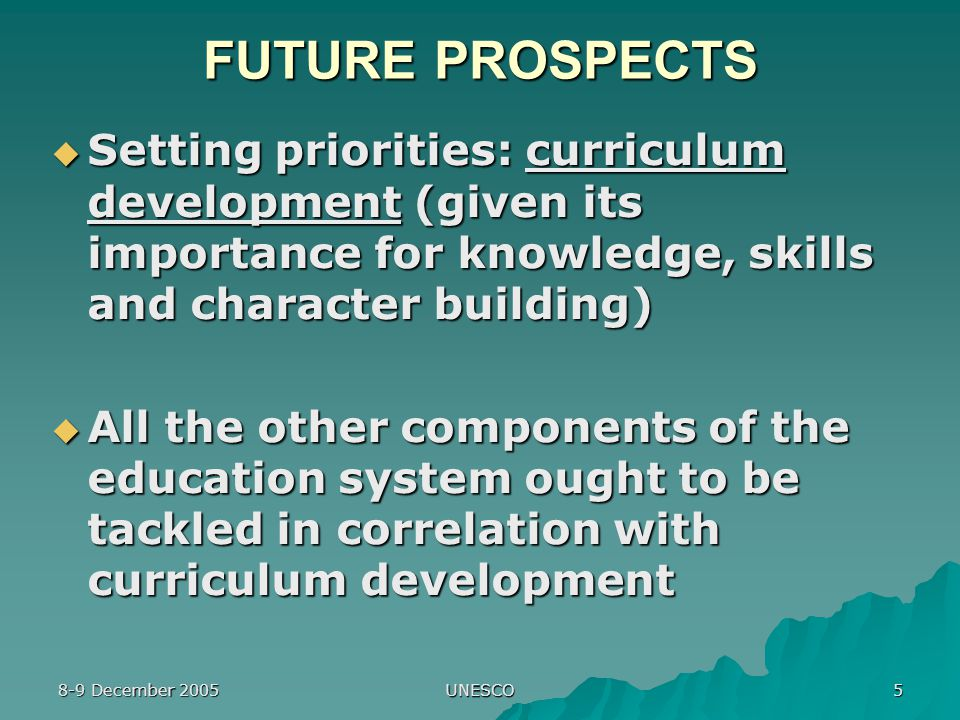 8-9 December 2005 UNESCO 5 FUTURE PROSPECTS  Setting priorities: curriculum development (given its importance for knowledge, skills and character building)  All the other components of the education system ought to be tackled in correlation with curriculum development