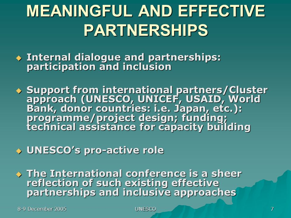 8-9 December 2005 UNESCO 7 MEANINGFUL AND EFFECTIVE PARTNERSHIPS  Internal dialogue and partnerships: participation and inclusion  Support from international partners/Cluster approach (UNESCO, UNICEF, USAID, World Bank, donor countries: i.e.