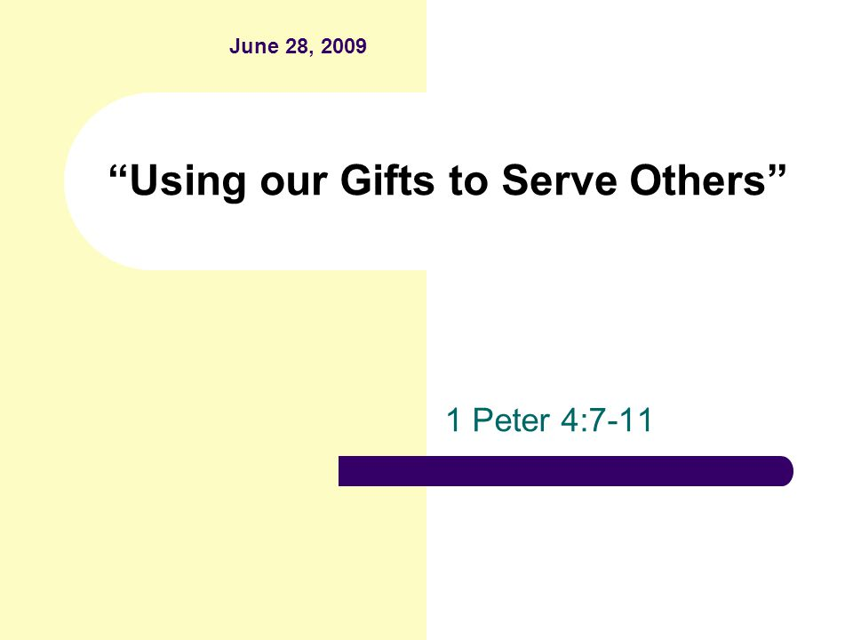 Using our Gifts to Serve Others 1 Peter 4:7-11 June 28, 2009