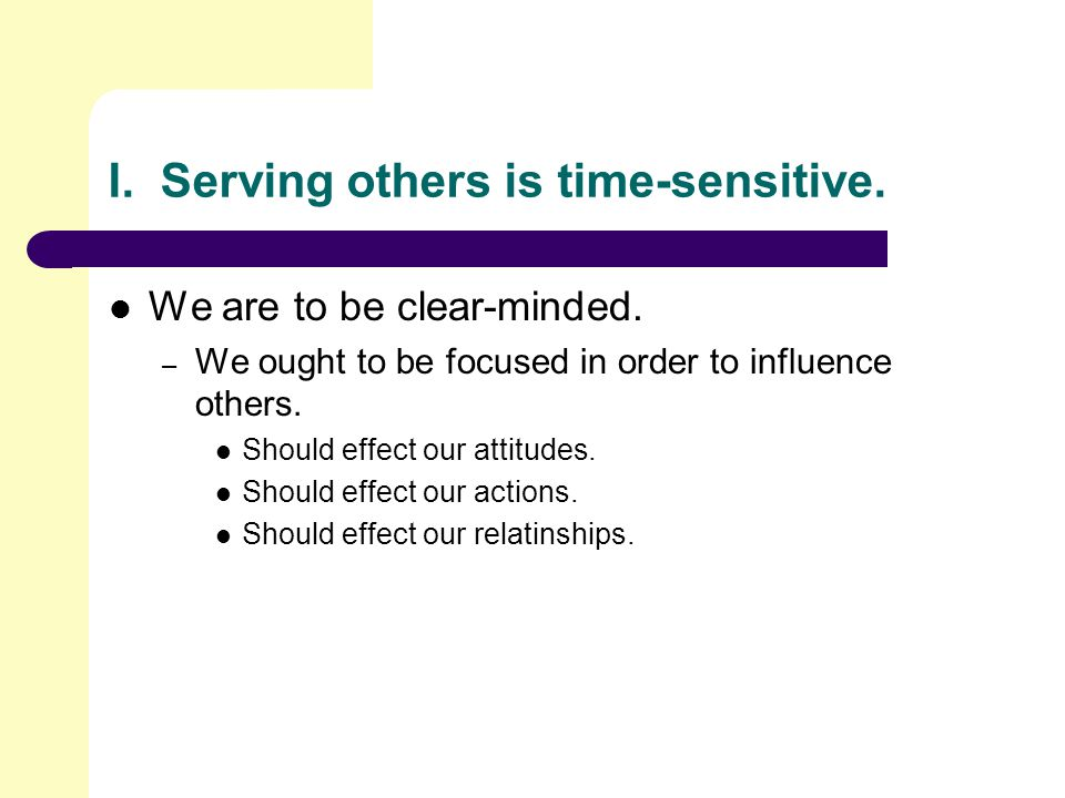 I.Serving others is time-sensitive. We are to be clear-minded.
