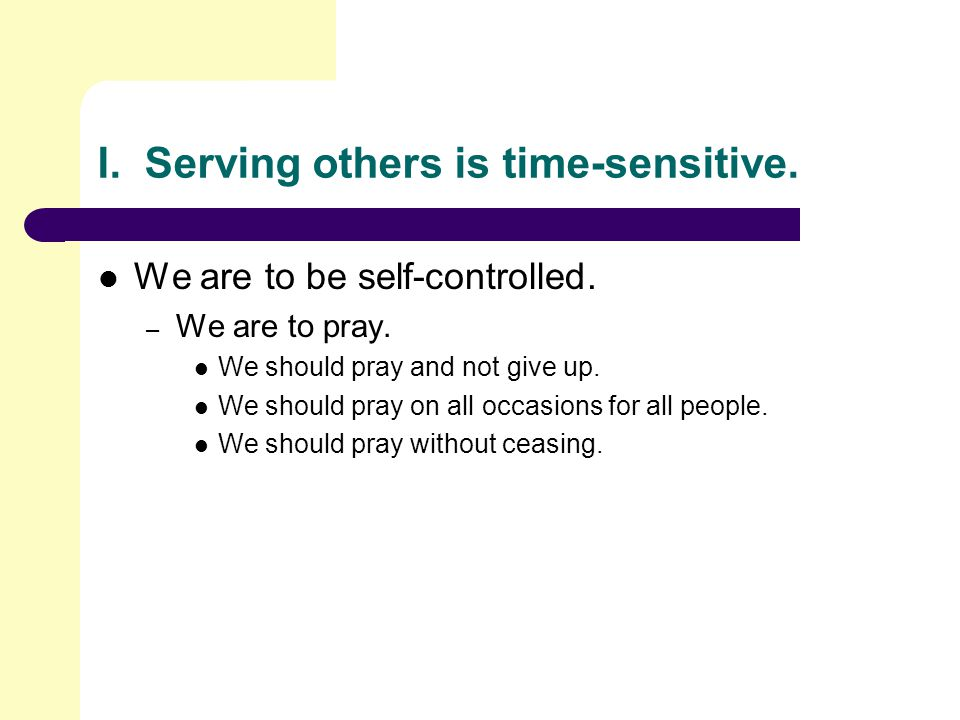 I.Serving others is time-sensitive. We are to be self-controlled.