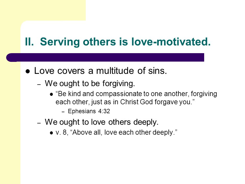 II. Serving others is love-motivated. Love covers a multitude of sins.