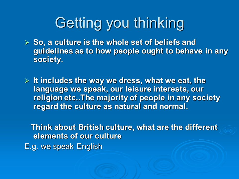 Getting you thinking  So, a culture is the whole set of beliefs and guidelines as to how people ought to behave in any society.