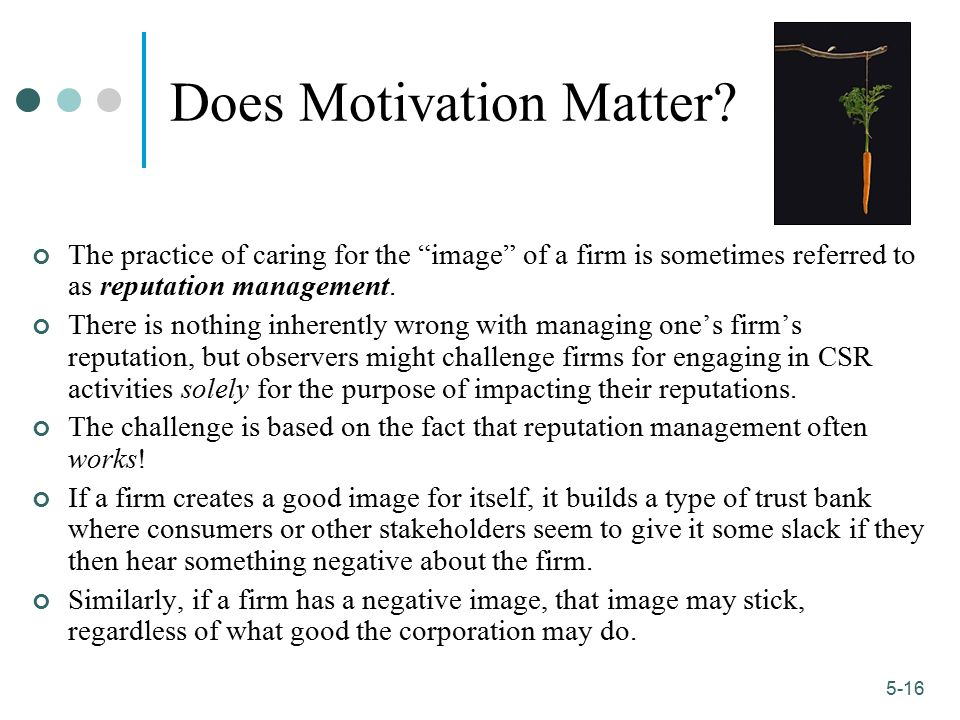 "1-16 5-16 Does Motivation Matter? The practice of caring for the ""image"" of a firm is sometimes referred to as reputation management. There is nothing"