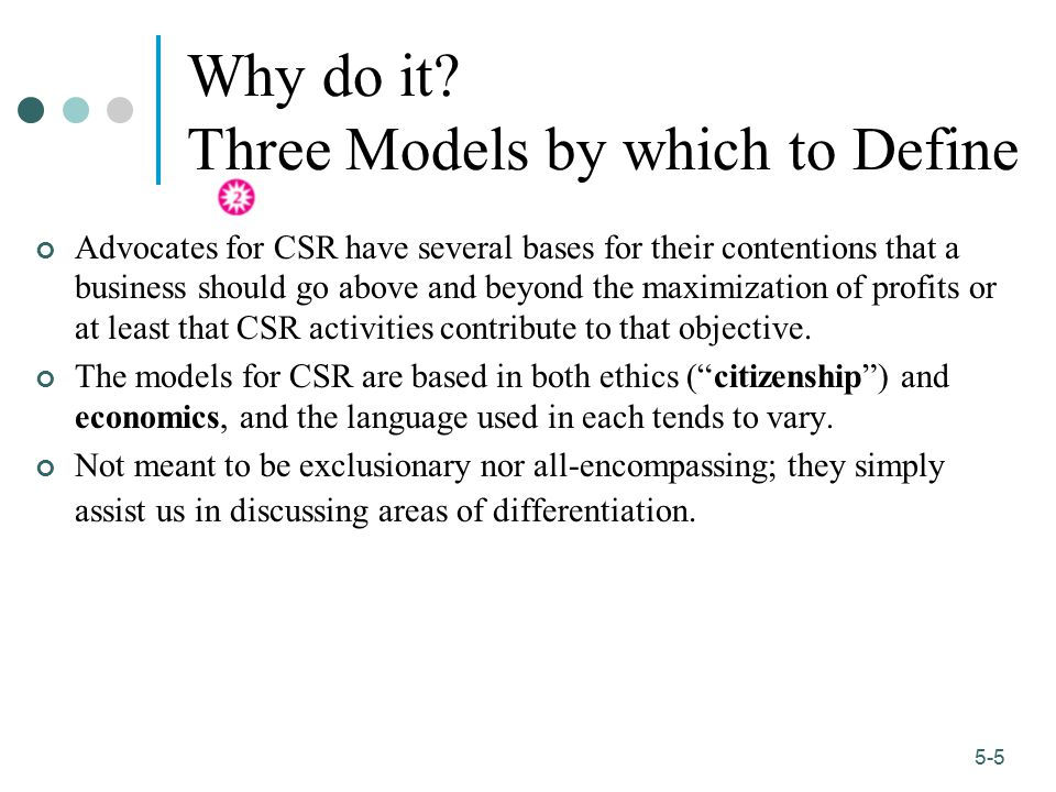 1-5 5-5 Why do it? Three Models by which to Define Advocates for CSR have several bases for their contentions that a business should go above and beyo
