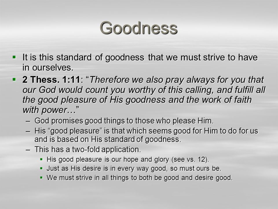 """Goodness  It is this standard of goodness that we must strive to have in ourselves.  2 Thess. 1:11: """"Therefore we also pray always for you that our"""